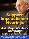 Support Impeachment Hearings for Bush and Cheney - Join Rep. Bob Wexler D-FL in demanding impeachment hearings for the many crimes committed by this administration. Visit WexlerWantsHearings.com
